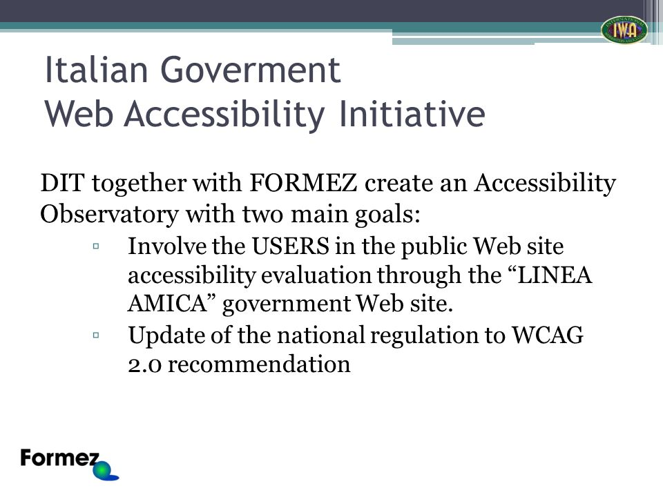 Italian Goverment Web Accessibility Initiative DIT together with FORMEZ create an Accessibility Observatory with two main goals: Involve the USERS in the public Web site accessibility evaluation through the LINEA AMICA government Web site.