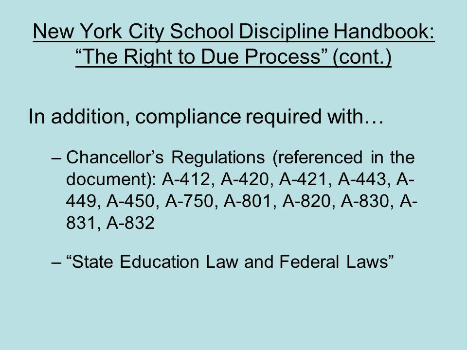 New York City School Discipline Handbook: The Right to Due Process (cont.) In addition, compliance required with… –Chancellors Regulations (referenced in the document): A-412, A-420, A-421, A-443, A- 449, A-450, A-750, A-801, A-820, A-830, A- 831, A-832 –State Education Law and Federal Laws