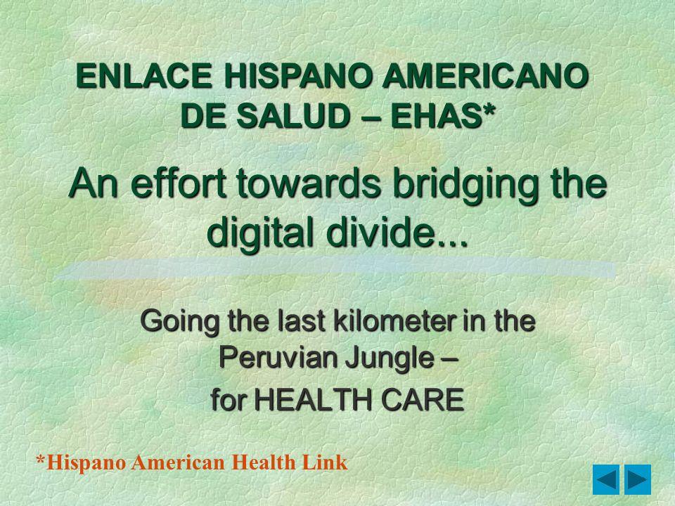 1 An effort towards bridging the digital divide... Going the last kilometer in the Peruvian Jungle – for HEALTH CARE ENLACE HISPANO AMERICANO DE SALUD