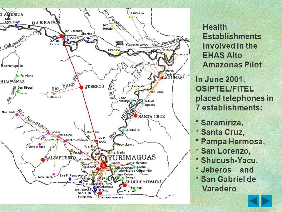 Health Establishments involved in the EHAS Alto Amazonas Pilot In June 2001, OSIPTEL/FITEL placed telephones in 7 establishments: * Saramiriza, * Sant