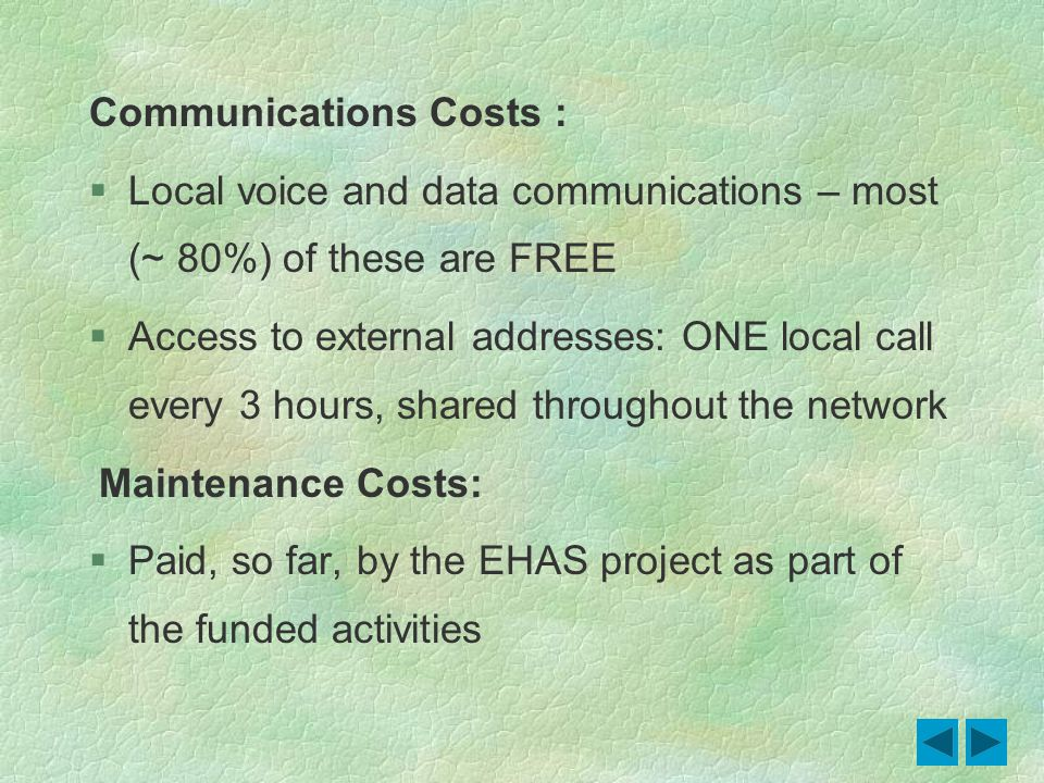 Communications Costs : Local voice and data communications – most (~ 80%) of these are FREE Access to external addresses: ONE local call every 3 hours, shared throughout the network Maintenance Costs: Paid, so far, by the EHAS project as part of the funded activities