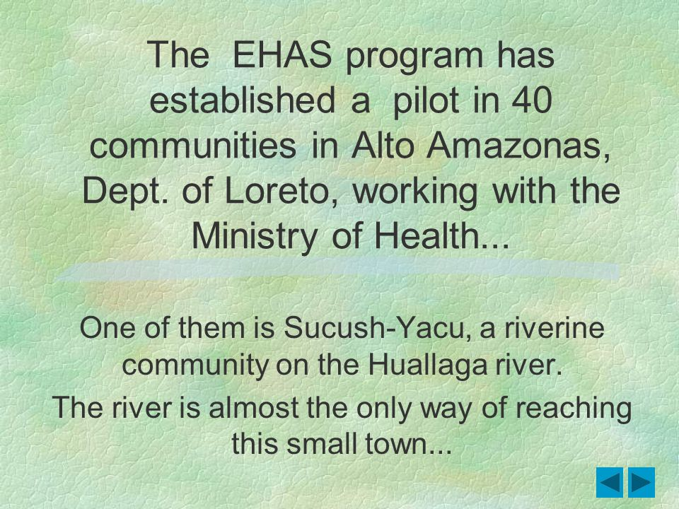 4 The EHAS program has established a pilot in 40 communities in Alto Amazonas, Dept. of Loreto, working with the Ministry of Health... One of them is