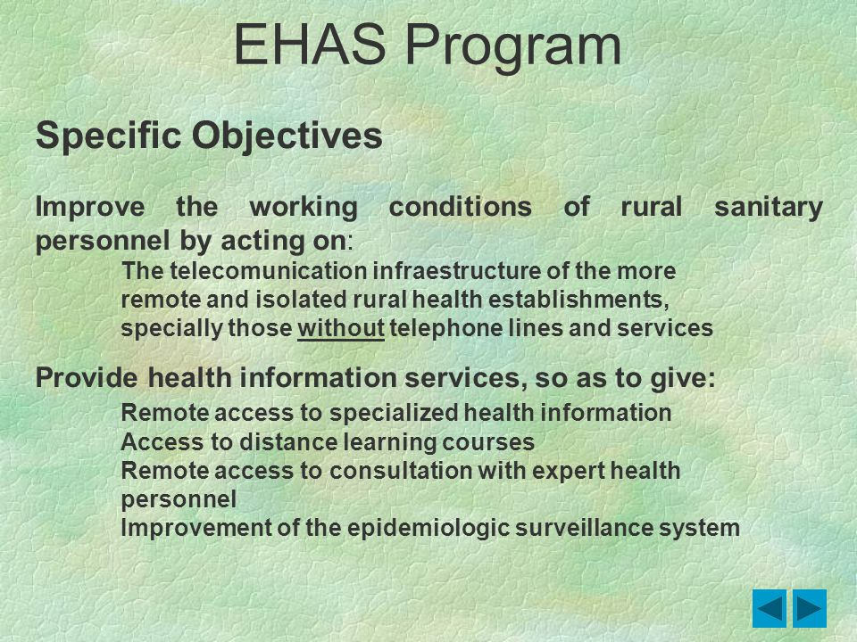 Specific Objectives Improve the working conditions of rural sanitary personnel by acting on: The telecomunication infraestructure of the more remote and isolated rural health establishments, specially those without telephone lines and services Provide health information services, so as to give: Remote access to specialized health information Access to distance learning courses Remote access to consultation with expert health personnel Improvement of the epidemiologic surveillance system EHAS Program
