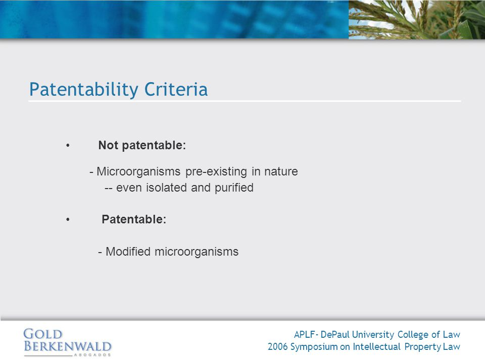 Not patentable: - Microorganisms pre-existing in nature -- even isolated and purified Patentable: - Modified microorganisms APLF- DePaul University College of Law 2006 Symposium on Intellectual Property Law Patentability Criteria