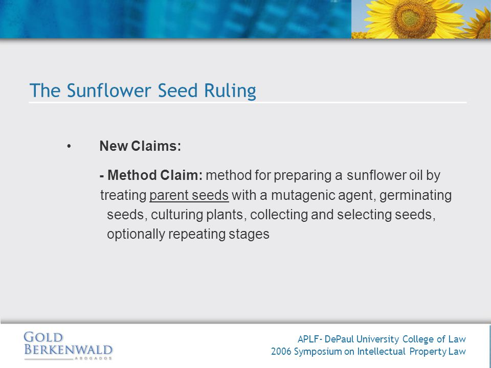 APLF- DePaul University College of Law 2006 Symposium on Intellectual Property Law New Claims: - Method Claim: method for preparing a sunflower oil by treating parent seeds with a mutagenic agent, germinating seeds, culturing plants, collecting and selecting seeds, optionally repeating stages The Sunflower Seed Ruling