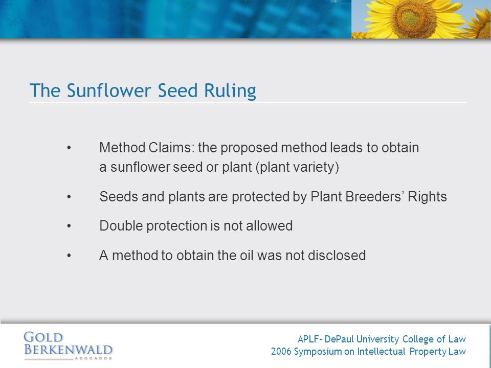 APLF- DePaul University College of Law 2006 Symposium on Intellectual Property Law Method Claims: the proposed method leads to obtain a sunflower seed or plant (plant variety) Seeds and plants are protected by Plant Breeders Rights Double protection is not allowed A method to obtain the oil was not disclosed The Sunflower Seed Ruling