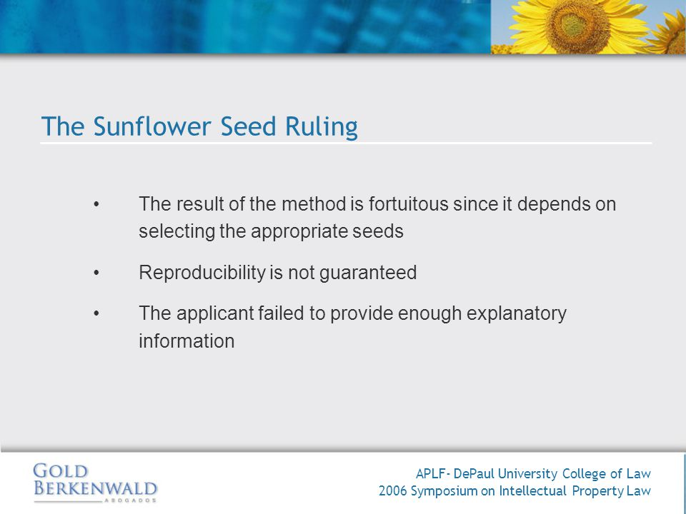 APLF- DePaul University College of Law 2006 Symposium on Intellectual Property Law The result of the method is fortuitous since it depends on selecting the appropriate seeds Reproducibility is not guaranteed The applicant failed to provide enough explanatory information The Sunflower Seed Ruling
