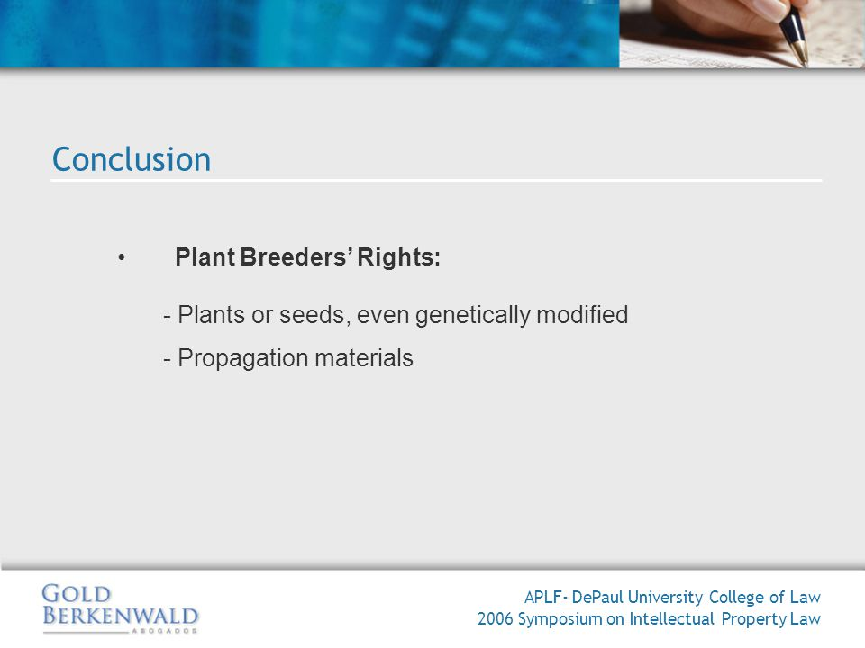 Plant Breeders Rights: - Plants or seeds, even genetically modified - Propagation materials APLF- DePaul University College of Law 2006 Symposium on Intellectual Property Law Conclusion