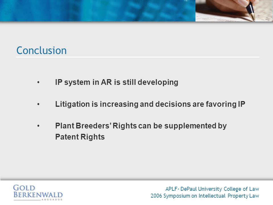 IP system in AR is still developing Litigation is increasing and decisions are favoring IP Plant Breeders Rights can be supplemented by Patent Rights APLF- DePaul University College of Law 2006 Symposium on Intellectual Property Law Conclusion