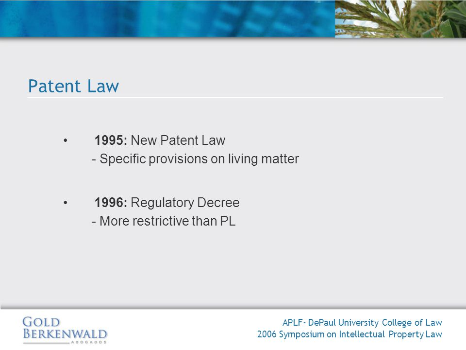 APLF- DePaul University College of Law 2006 Symposium on Intellectual Property Law Patent Law 1995: New Patent Law - Specific provisions on living matter 1996: Regulatory Decree - More restrictive than PL