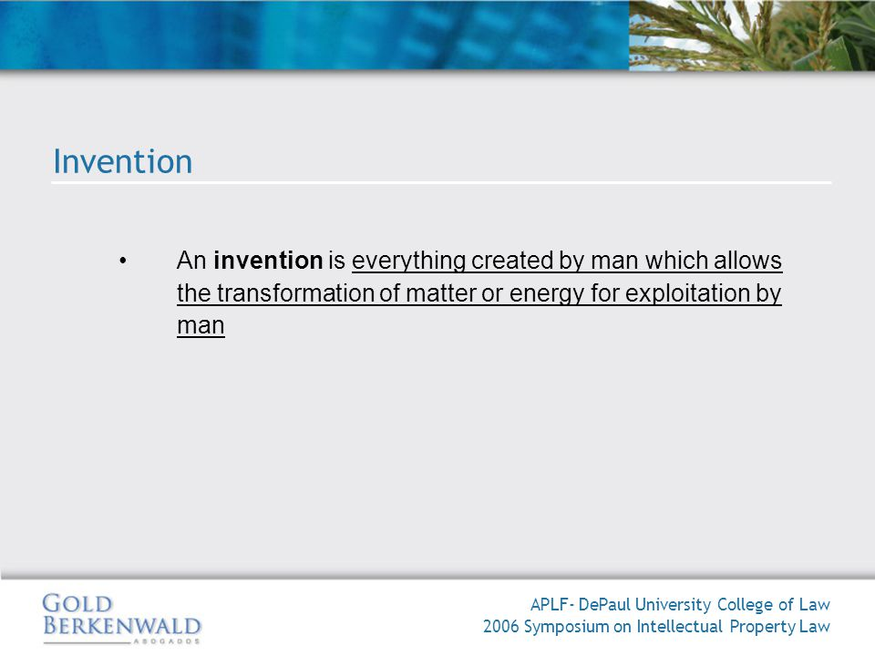 An invention is everything created by man which allows the transformation of matter or energy for exploitation by man APLF- DePaul University College of Law 2006 Symposium on Intellectual Property Law Invention