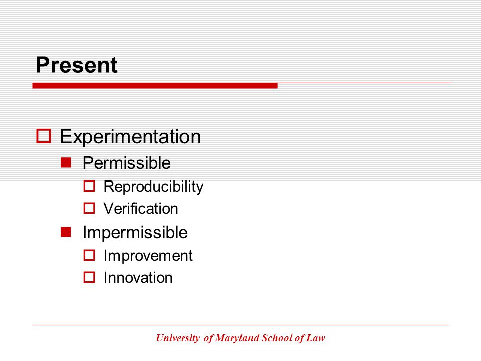 University of Maryland School of Law Present Experimentation Permissible Reproducibility Verification Impermissible Improvement Innovation
