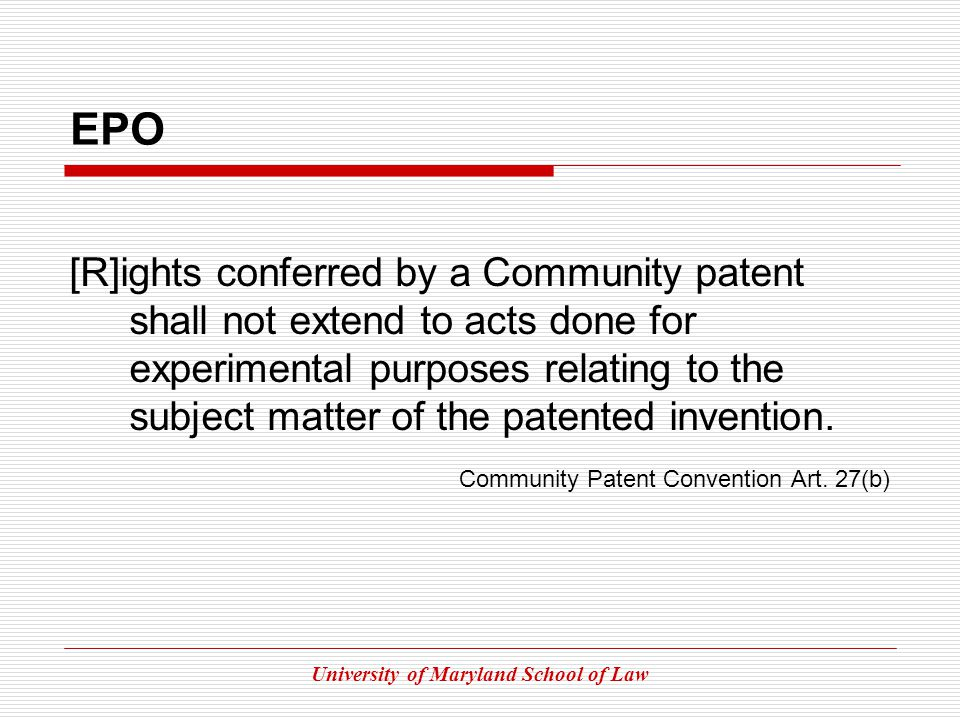 University of Maryland School of Law EPO [R]ights conferred by a Community patent shall not extend to acts done for experimental purposes relating to the subject matter of the patented invention.
