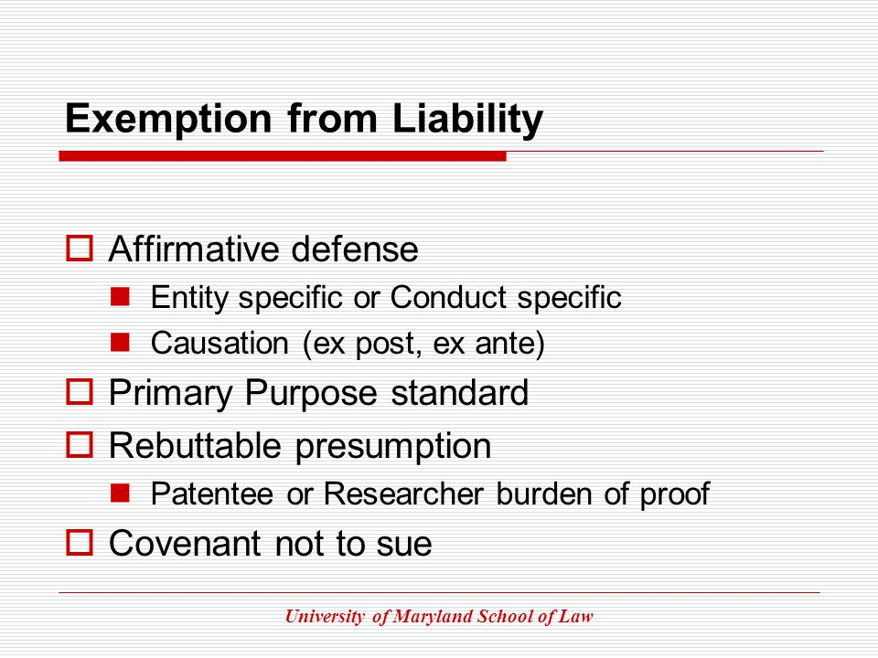 University of Maryland School of Law Exemption from Liability Affirmative defense Entity specific or Conduct specific Causation (ex post, ex ante) Primary Purpose standard Rebuttable presumption Patentee or Researcher burden of proof Covenant not to sue