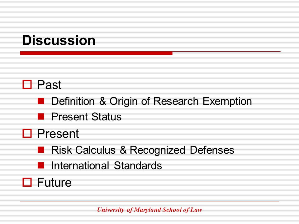 University of Maryland School of Law Discussion Past Definition & Origin of Research Exemption Present Status Present Risk Calculus & Recognized Defenses International Standards Future