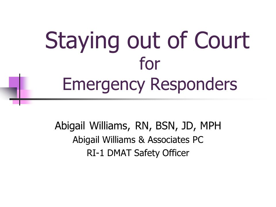Staying out of Court for Emergency Responders Abigail Williams, RN, BSN, JD, MPH Abigail Williams & Associates PC RI-1 DMAT Safety Officer