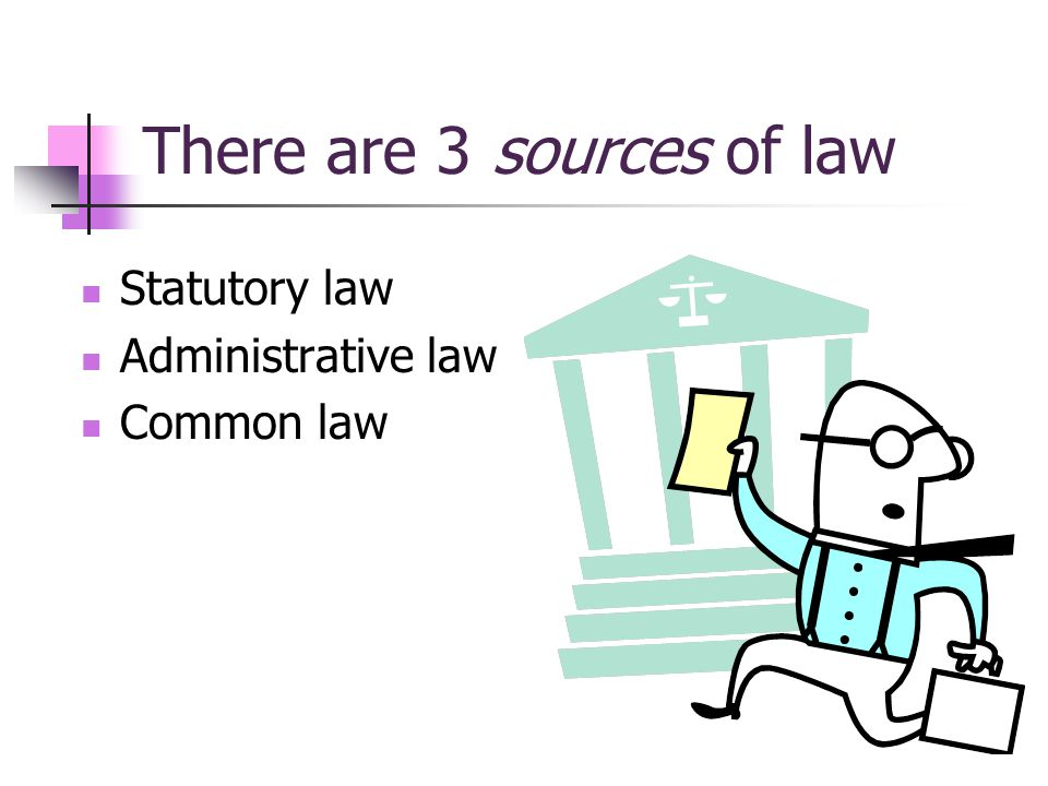 There are 3 sources of law Statutory law Administrative law Common law