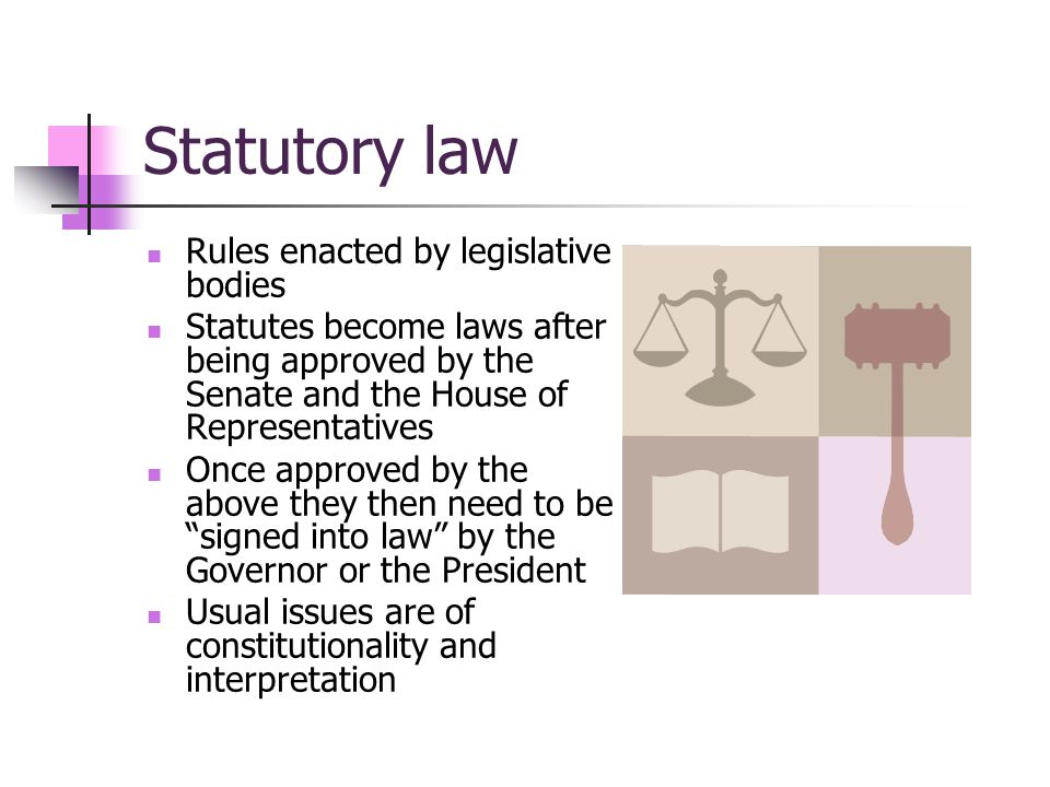 Statutory law Rules enacted by legislative bodies Statutes become laws after being approved by the Senate and the House of Representatives Once approved by the above they then need to be signed into law by the Governor or the President Usual issues are of constitutionality and interpretation