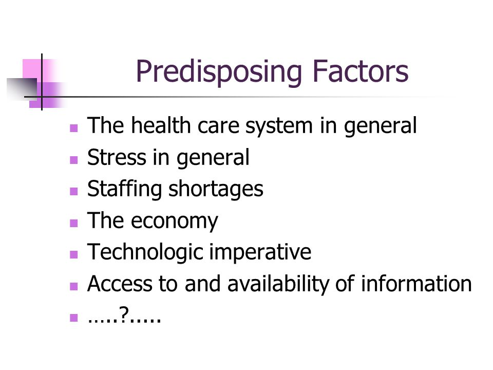 Predisposing Factors The health care system in general Stress in general Staffing shortages The economy Technologic imperative Access to and availability of information …..?.....