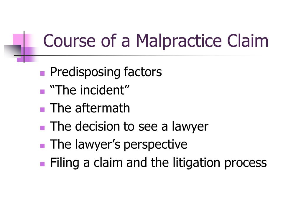 Course of a Malpractice Claim Predisposing factors The incident The aftermath The decision to see a lawyer The lawyers perspective Filing a claim and the litigation process