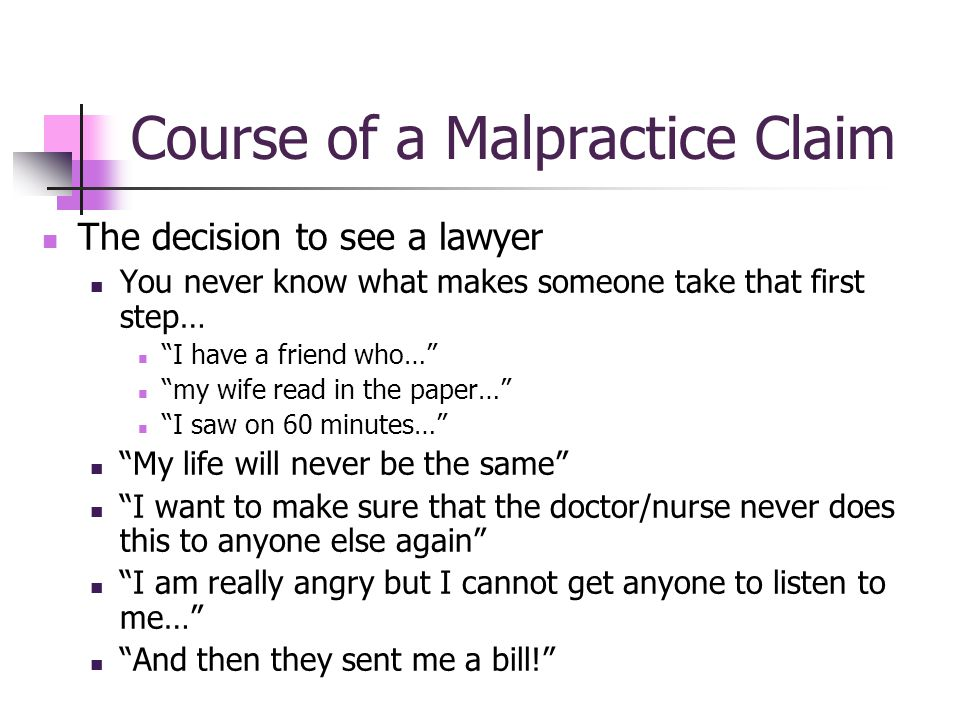 Course of a Malpractice Claim The decision to see a lawyer You never know what makes someone take that first step… I have a friend who… my wife read in the paper… I saw on 60 minutes… My life will never be the same I want to make sure that the doctor/nurse never does this to anyone else again I am really angry but I cannot get anyone to listen to me… And then they sent me a bill!