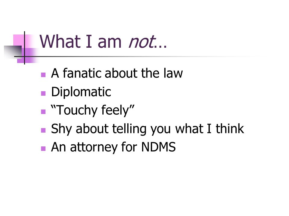 What I am not… A fanatic about the law Diplomatic Touchy feely Shy about telling you what I think An attorney for NDMS