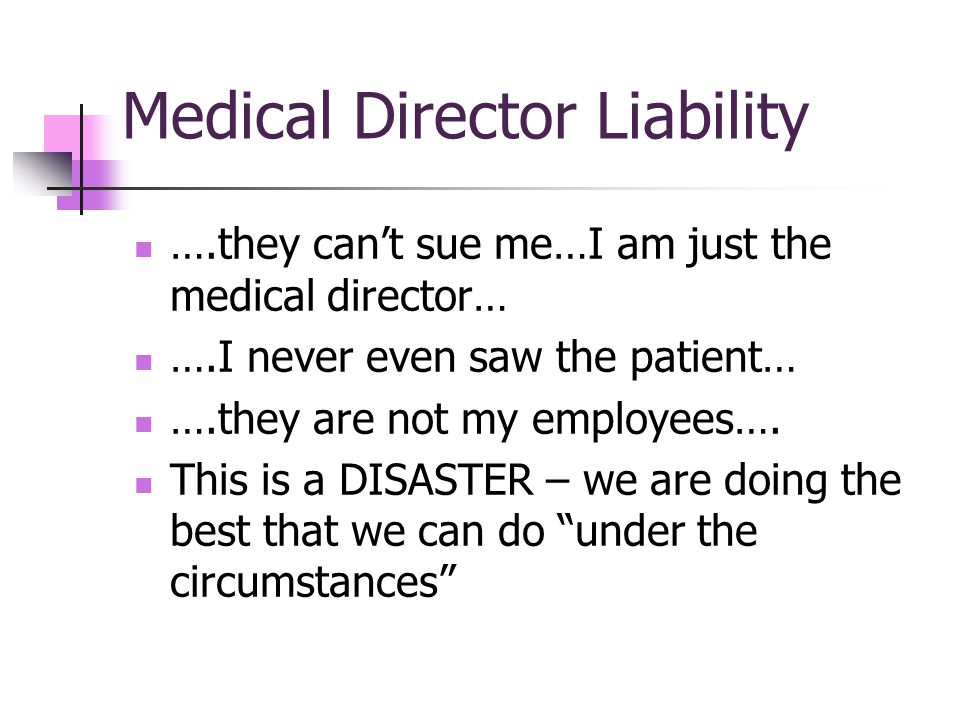 Medical Director Liability ….they cant sue me…I am just the medical director… ….I never even saw the patient… ….they are not my employees….