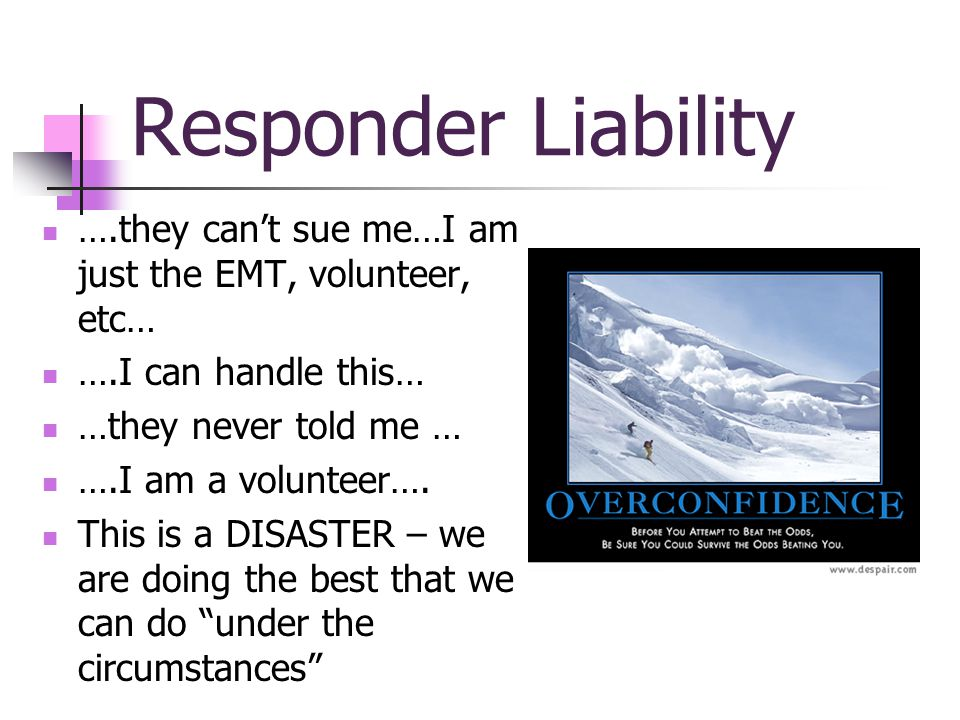 Responder Liability ….they cant sue me…I am just the EMT, volunteer, etc… ….I can handle this… …they never told me … ….I am a volunteer….