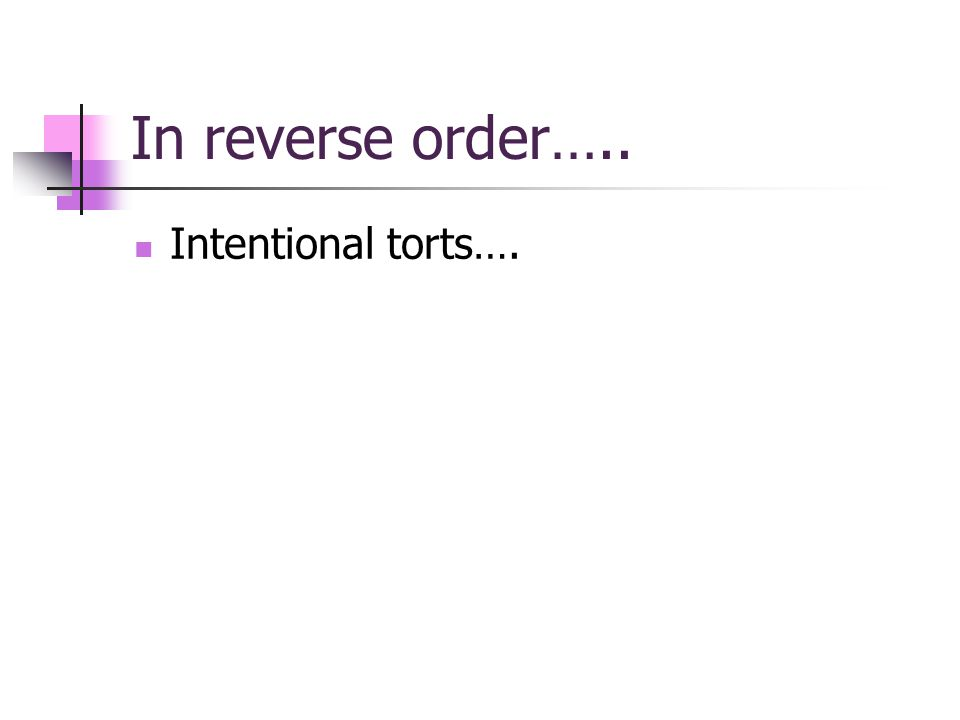 In reverse order….. Intentional torts….
