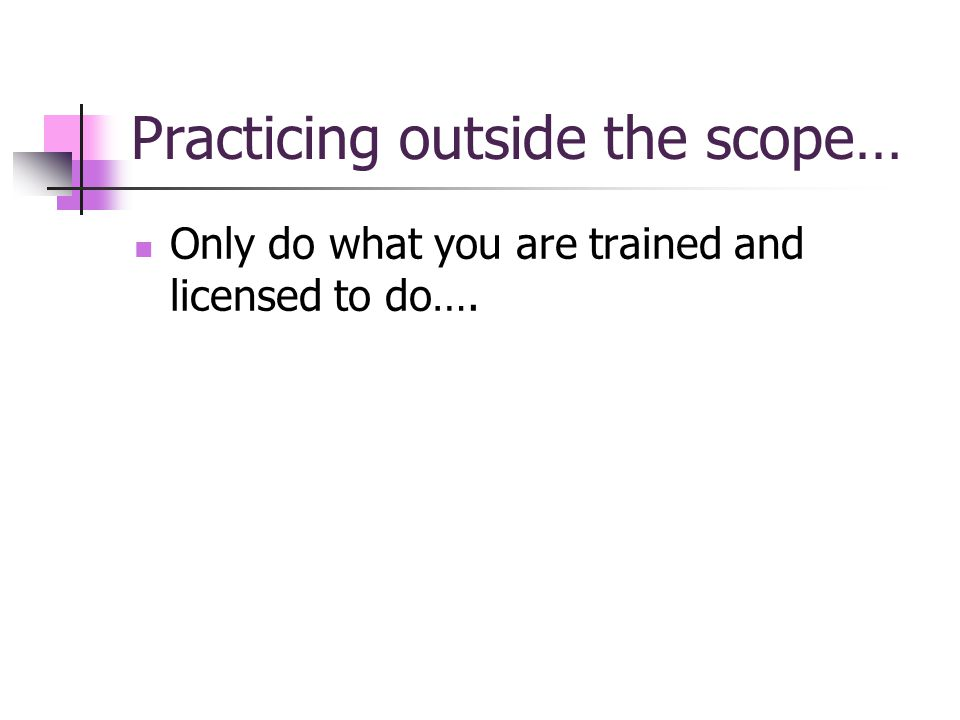Practicing outside the scope… Only do what you are trained and licensed to do….