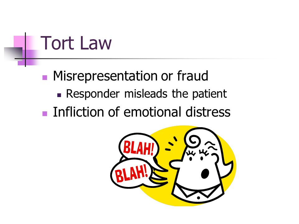 Tort Law Misrepresentation or fraud Responder misleads the patient Infliction of emotional distress