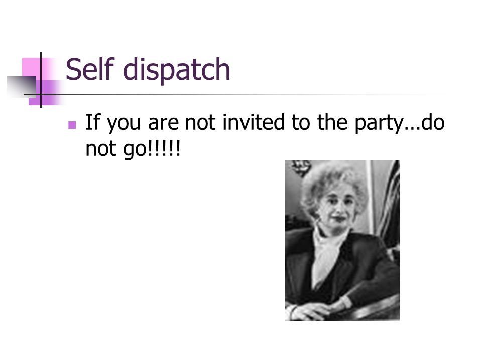 Self dispatch If you are not invited to the party…do not go!!!!!