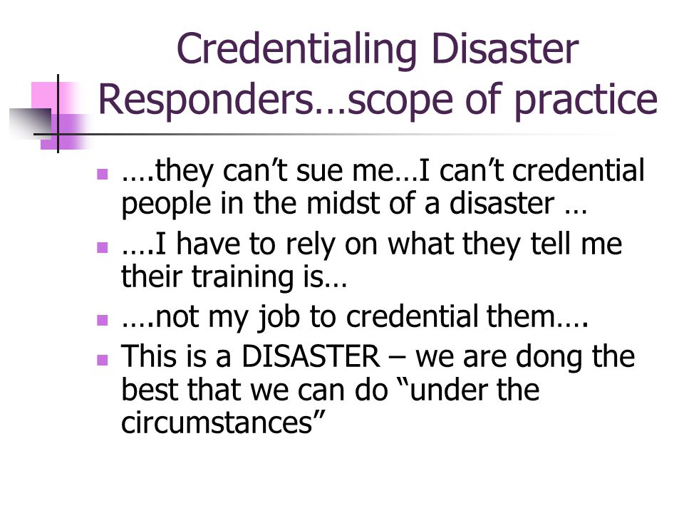 Credentialing Disaster Responders…scope of practice ….they cant sue me…I cant credential people in the midst of a disaster … ….I have to rely on what they tell me their training is… ….not my job to credential them….