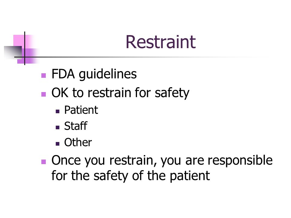 Restraint FDA guidelines OK to restrain for safety Patient Staff Other Once you restrain, you are responsible for the safety of the patient