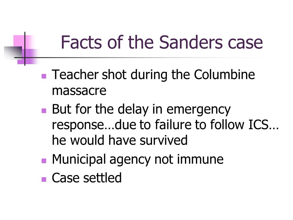Facts of the Sanders case Teacher shot during the Columbine massacre But for the delay in emergency response…due to failure to follow ICS… he would have survived Municipal agency not immune Case settled