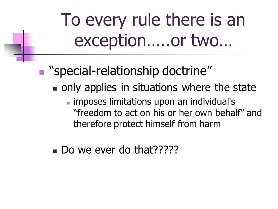 To every rule there is an exception…..or two… special-relationship doctrine only applies in situations where the state imposes limitations upon an individual s freedom to act on his or her own behalf and therefore protect himself from harm Do we ever do that?????