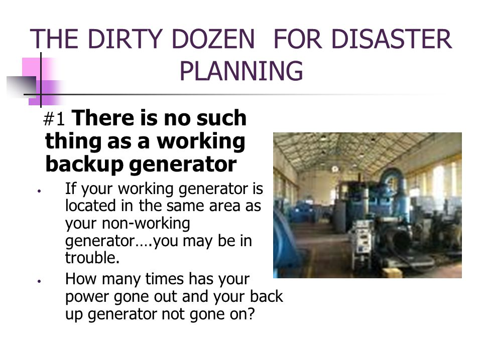 THE DIRTY DOZEN FOR DISASTER PLANNING #1 There is no such thing as a working backup generator If your working generator is located in the same area as your non-working generator….you may be in trouble.