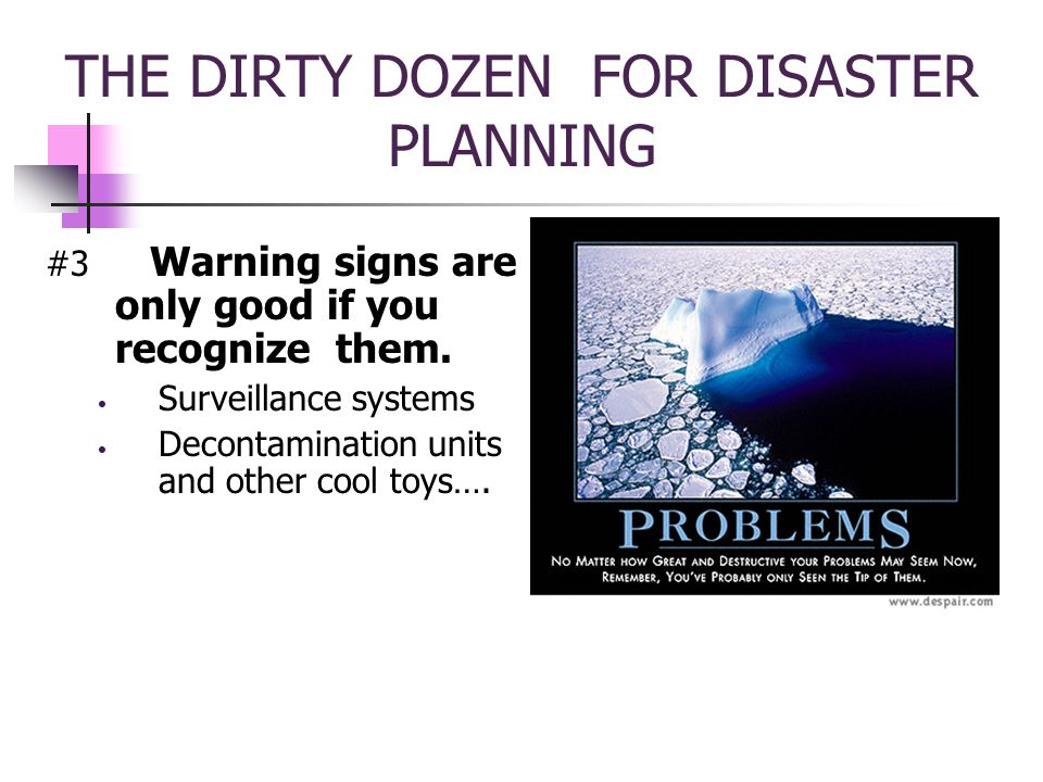 THE DIRTY DOZEN FOR DISASTER PLANNING #3 Warning signs are only good if you recognize them.