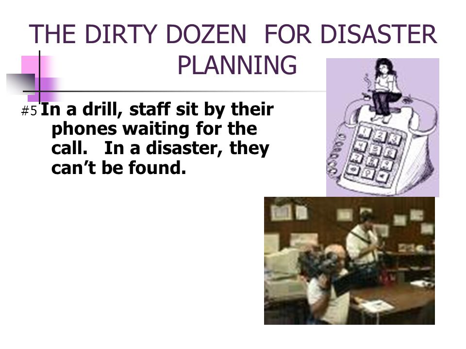 THE DIRTY DOZEN FOR DISASTER PLANNING #5 In a drill, staff sit by their phones waiting for the call.