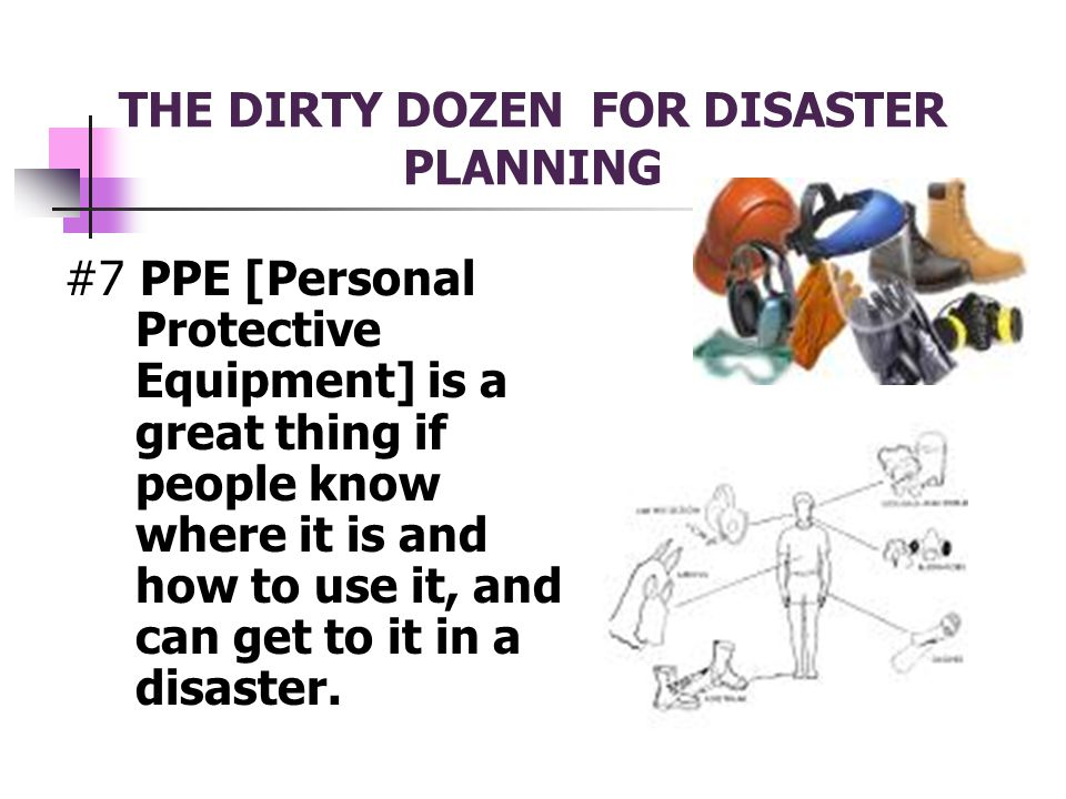 THE DIRTY DOZEN FOR DISASTER PLANNING #7 PPE [Personal Protective Equipment] is a great thing if people know where it is and how to use it, and can get to it in a disaster.