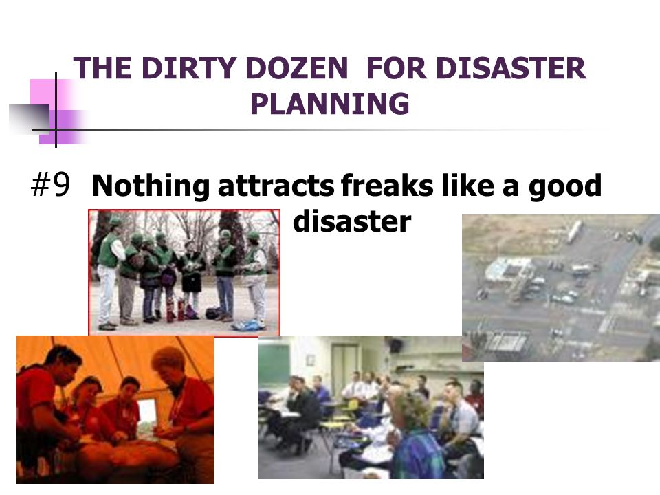 THE DIRTY DOZEN FOR DISASTER PLANNING #9 Nothing attracts freaks like a good disaster