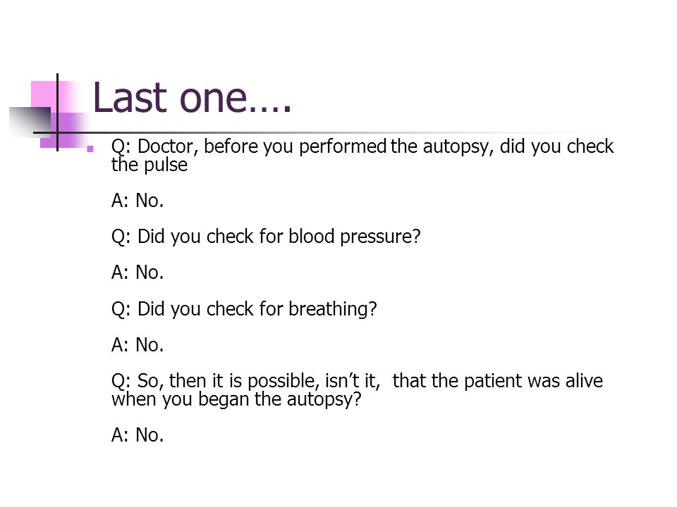 Last one…. Q: Doctor, before you performed the autopsy, did you check the pulse A: No.