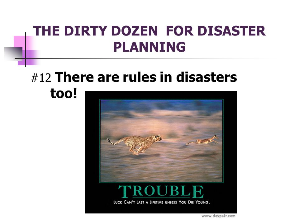 THE DIRTY DOZEN FOR DISASTER PLANNING #12 There are rules in disasters too!