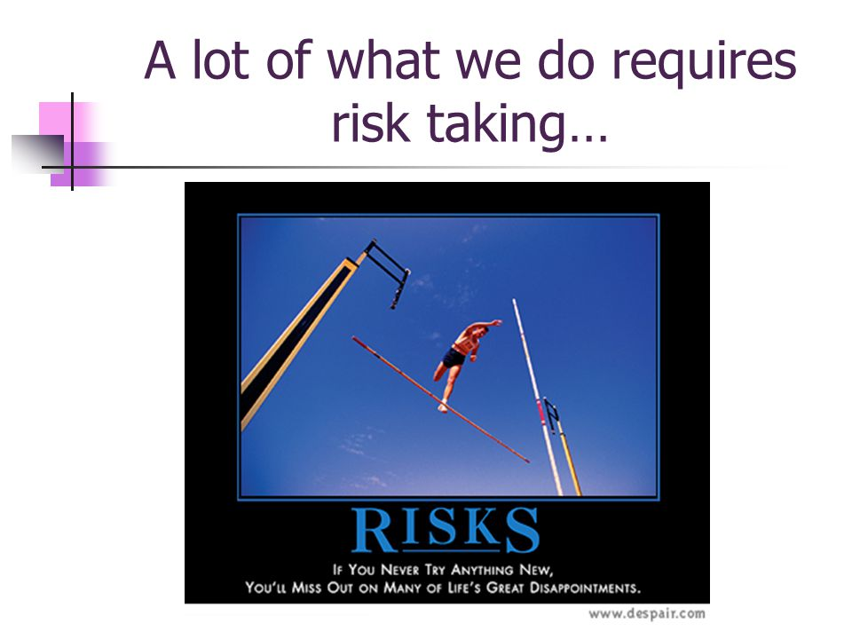 A lot of what we do requires risk taking…