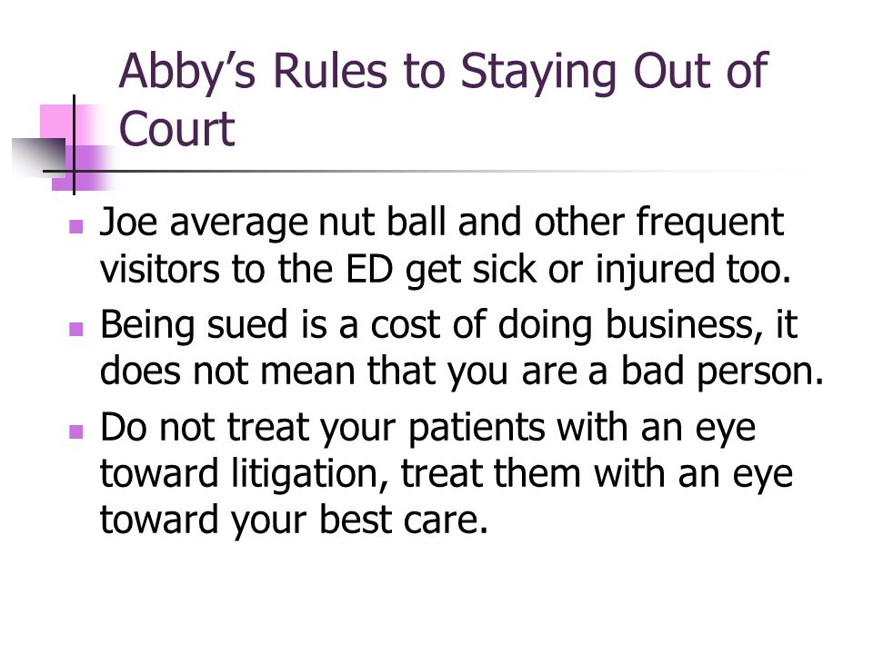 Abbys Rules to Staying Out of Court Joe average nut ball and other frequent visitors to the ED get sick or injured too.