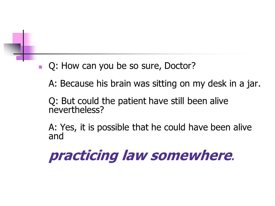 Q: How can you be so sure, Doctor. A: Because his brain was sitting on my desk in a jar.