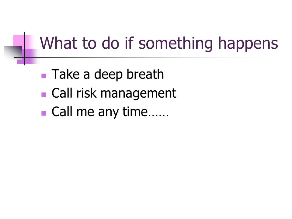 What to do if something happens Take a deep breath Call risk management Call me any time……