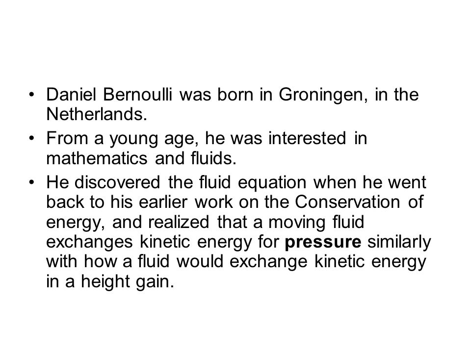 Daniel Bernoulli was born in Groningen, in the Netherlands. From a young age, he was interested in mathematics and fluids. He discovered the fluid equ