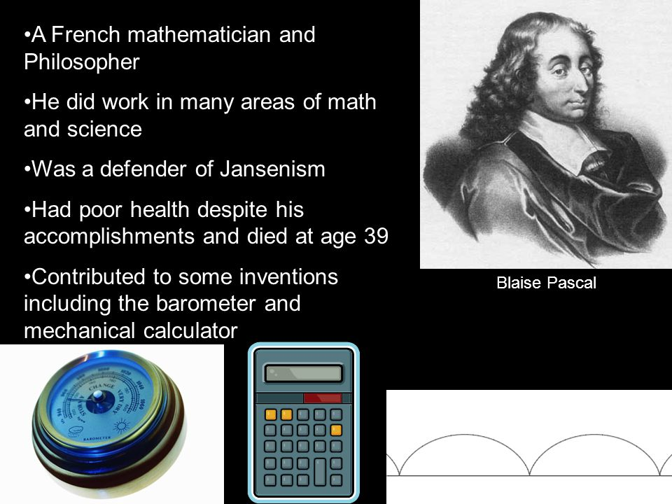Blaise Pascal A French mathematician and Philosopher He did work in many areas of math and science Was a defender of Jansenism Had poor health despite