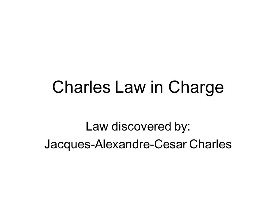 Charles Law in Charge Law discovered by: Jacques-Alexandre-Cesar Charles
